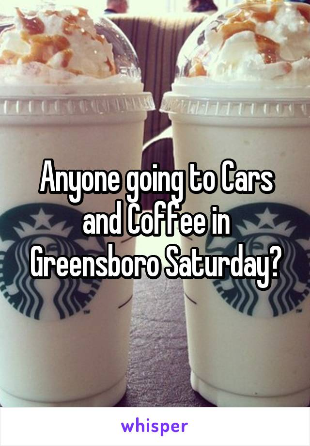 Anyone going to Cars and Coffee in Greensboro Saturday?