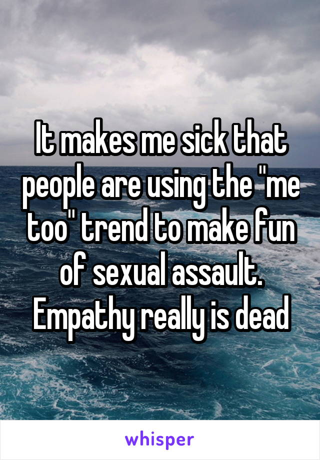 """It makes me sick that people are using the """"me too"""" trend to make fun of sexual assault. Empathy really is dead"""