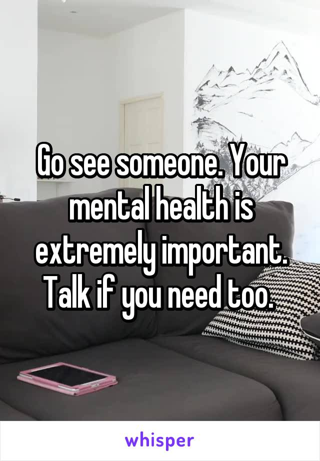 Go see someone. Your mental health is extremely important. Talk if you need too.