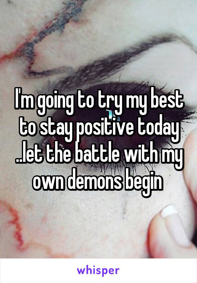 I'm going to try my best to stay positive today ..let the battle with my own demons begin