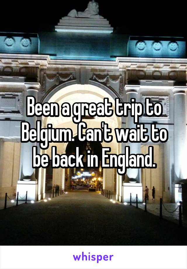 Been a great trip to Belgium. Can't wait to be back in England.