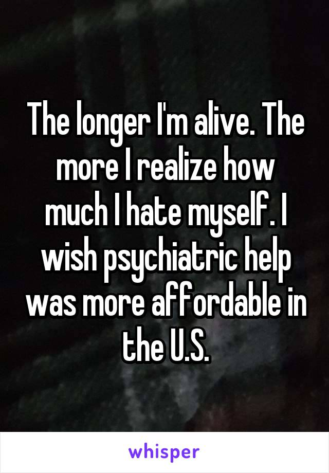 The longer I'm alive. The more I realize how much I hate myself. I wish psychiatric help was more affordable in the U.S.