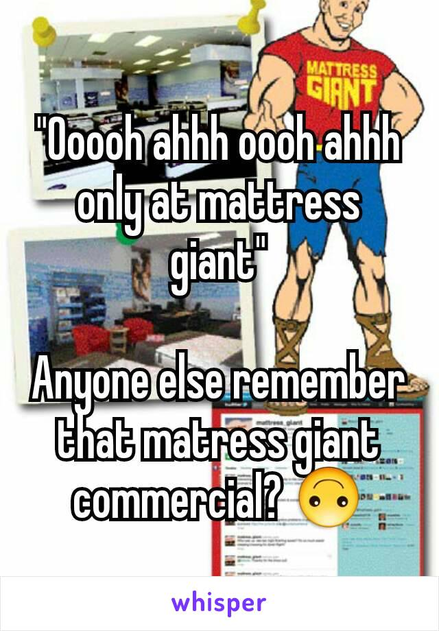 """""""Ooooh ahhh oooh ahhh only at mattress giant""""  Anyone else remember that matress giant commercial? 🙃"""