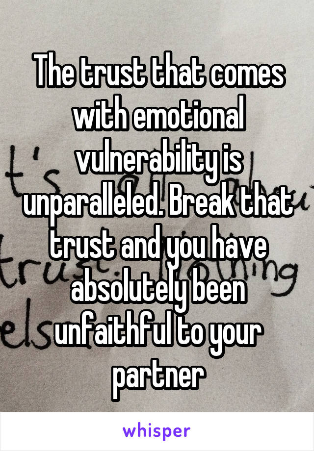 The trust that comes with emotional vulnerability is unparalleled. Break that trust and you have absolutely been unfaithful to your partner