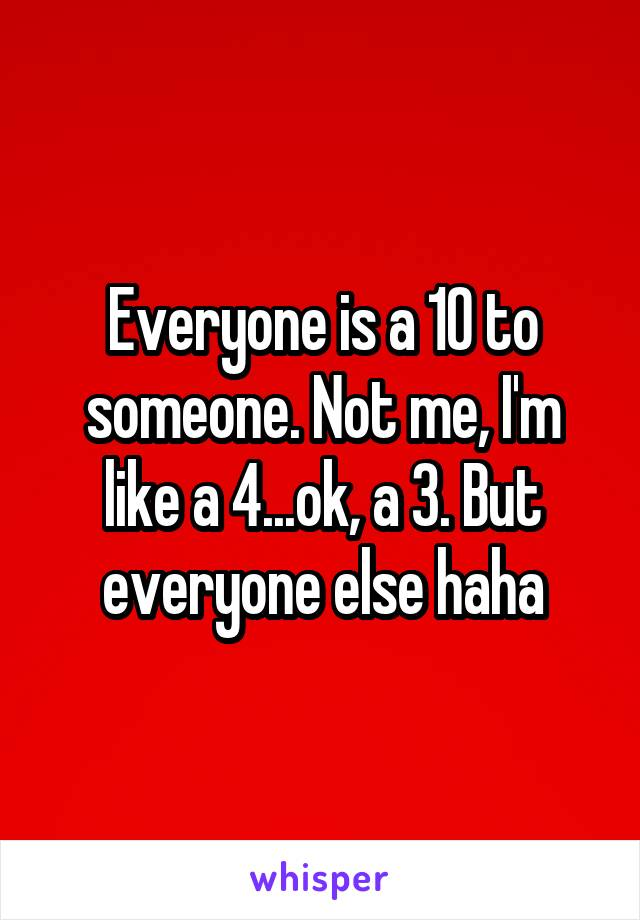 Everyone is a 10 to someone. Not me, I'm like a 4...ok, a 3. But everyone else haha