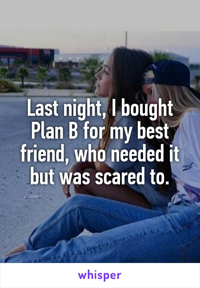 Last night, I bought Plan B for my best friend, who needed it but was scared to.