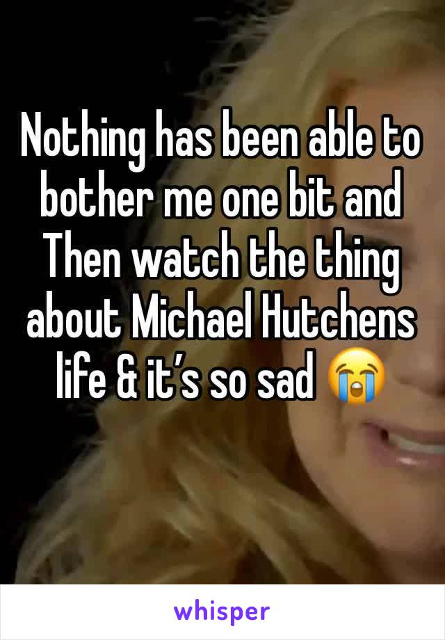 Nothing has been able to bother me one bit and Then watch the thing about Michael Hutchens life & it's so sad 😭