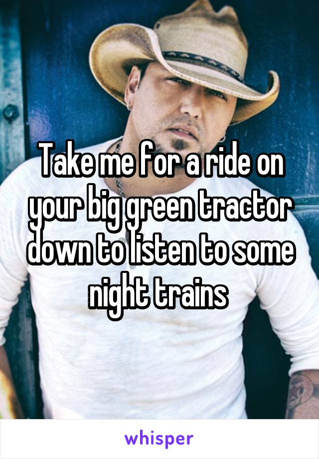 Take me for a ride on your big green tractor down to listen to some night trains