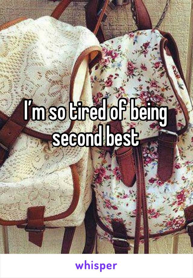 I'm so tired of being second best