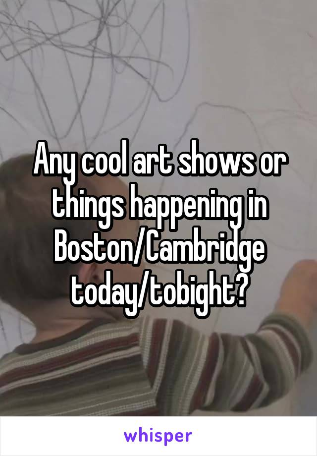 Any cool art shows or things happening in Boston/Cambridge today/tobight?