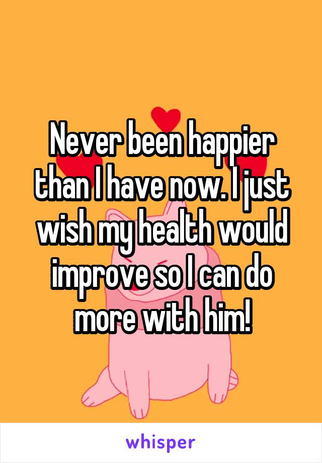 Never been happier than I have now. I just wish my health would improve so I can do more with him!