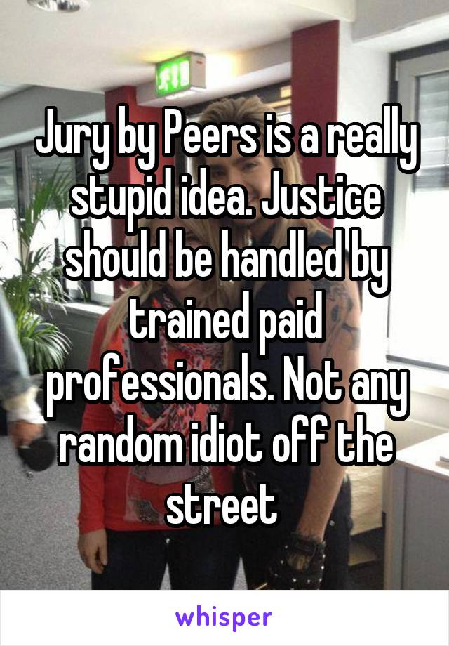 Jury by Peers is a really stupid idea. Justice should be handled by trained paid professionals. Not any random idiot off the street
