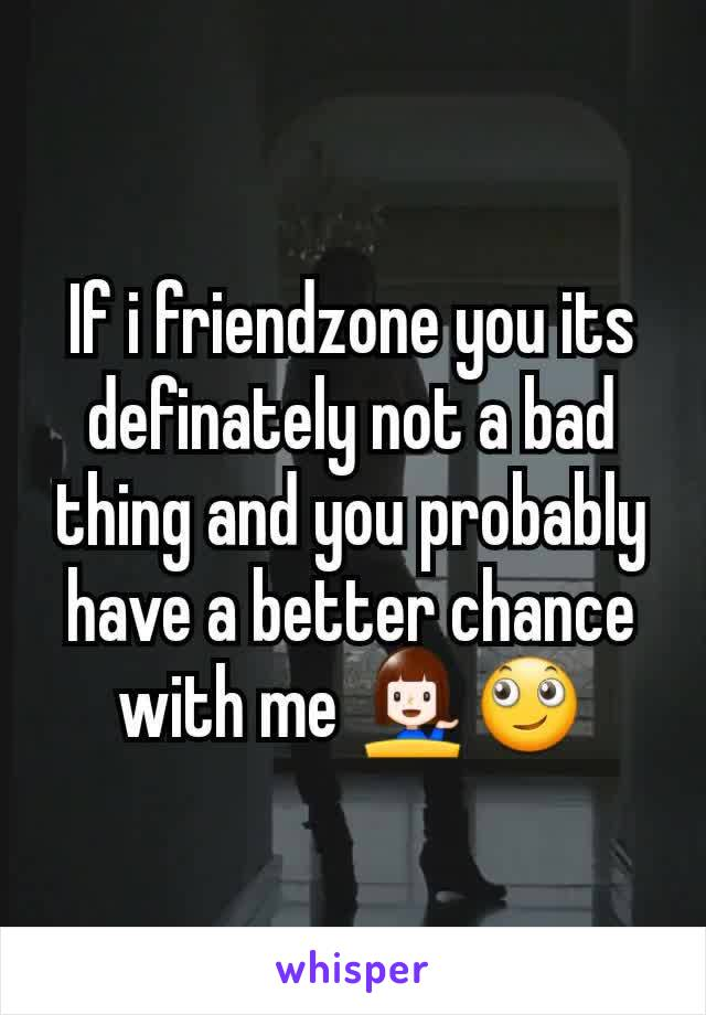 If i friendzone you its definately not a bad thing and you probably  have a better chance with me 💁🙄