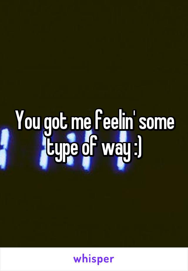 You got me feelin' some type of way :)