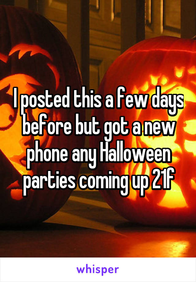 I posted this a few days before but got a new phone any Halloween parties coming up 21f