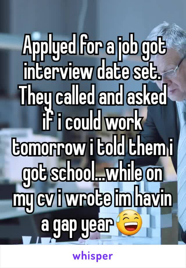Applyed for a job got interview date set. They called and asked if i could work tomorrow i told them i got school...while on my cv i wrote im havin a gap year😅