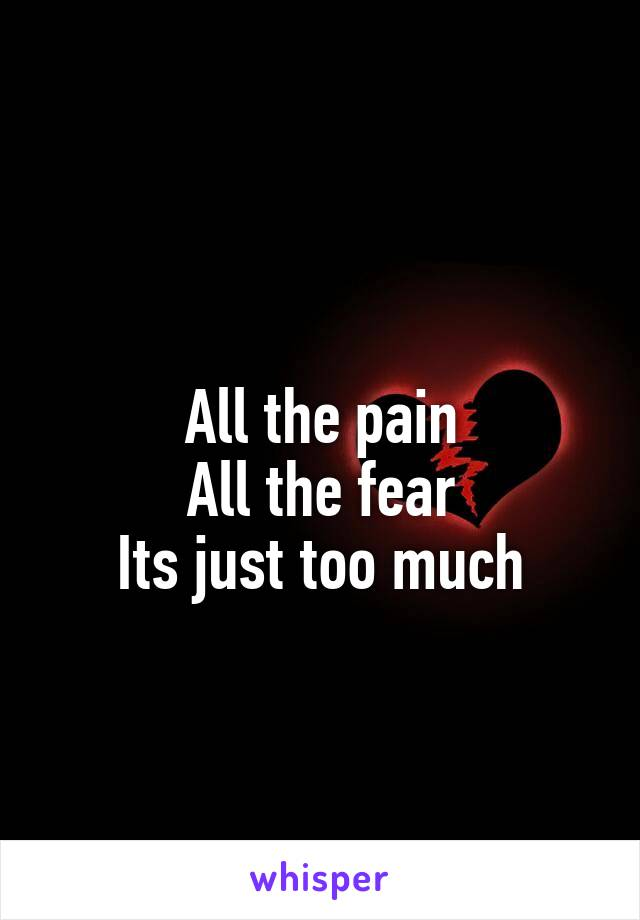All the pain All the fear Its just too much