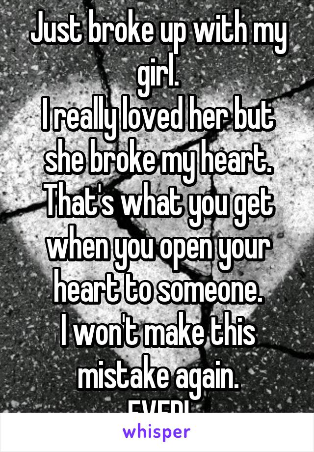 Just broke up with my girl. I really loved her but she broke my heart. That's what you get when you open your heart to someone. I won't make this mistake again. EVER!
