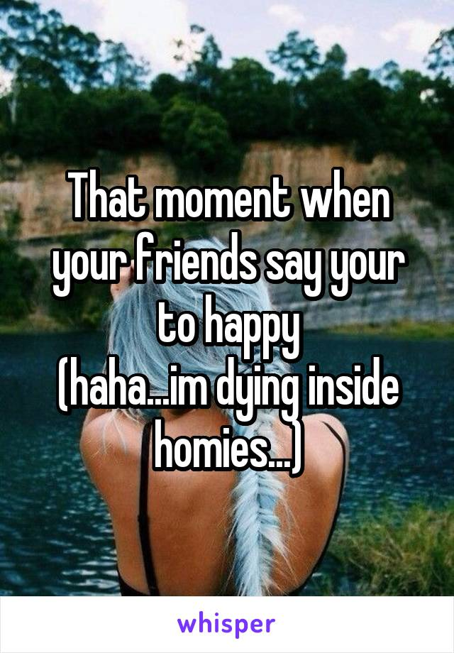 That moment when your friends say your to happy (haha...im dying inside homies...)