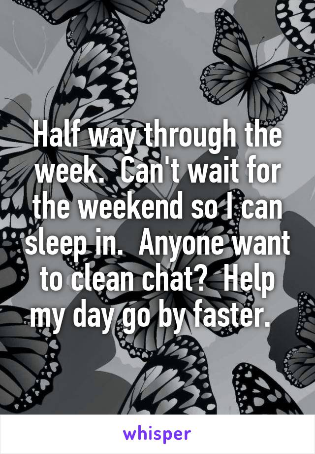 Half way through the week.  Can't wait for the weekend so I can sleep in.  Anyone want to clean chat?  Help my day go by faster.