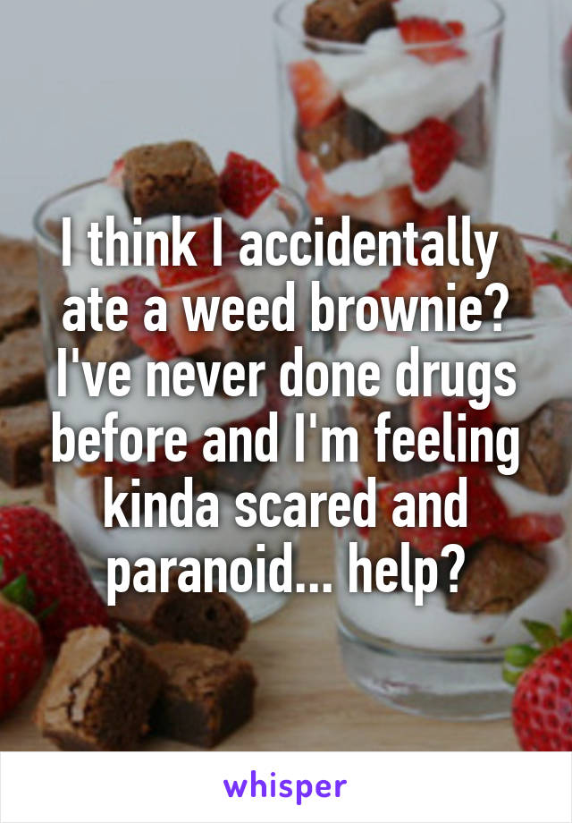 I think I accidentally  ate a weed brownie? I've never done drugs before and I'm feeling kinda scared and paranoid... help?