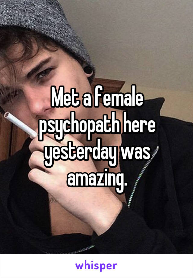 Met a female psychopath here yesterday was amazing.
