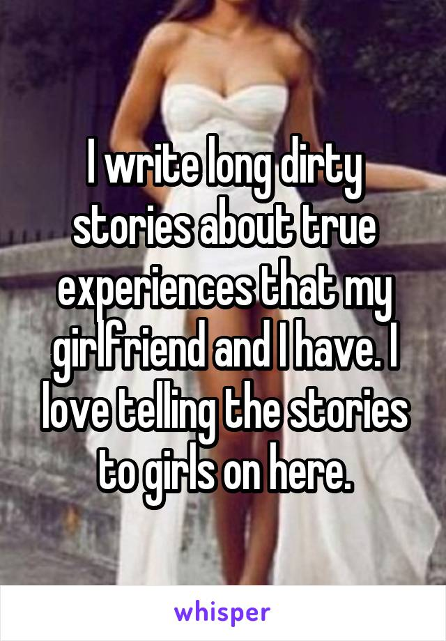 I write long dirty stories about true experiences that my girlfriend and I have. I love telling the stories to girls on here.