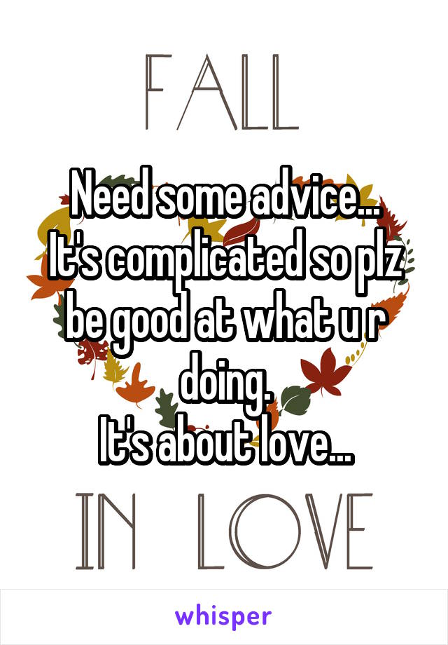 Need some advice... It's complicated so plz be good at what u r doing. It's about love...