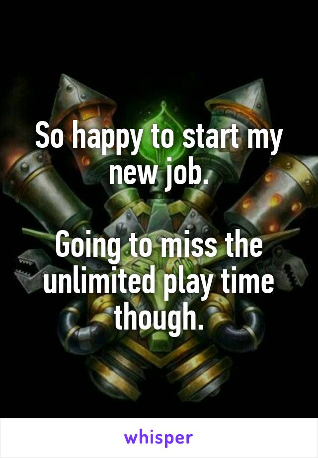 So happy to start my new job.  Going to miss the unlimited play time though.
