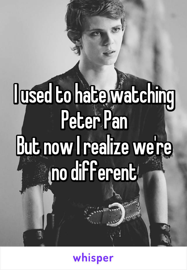I used to hate watching Peter Pan But now I realize we're no different