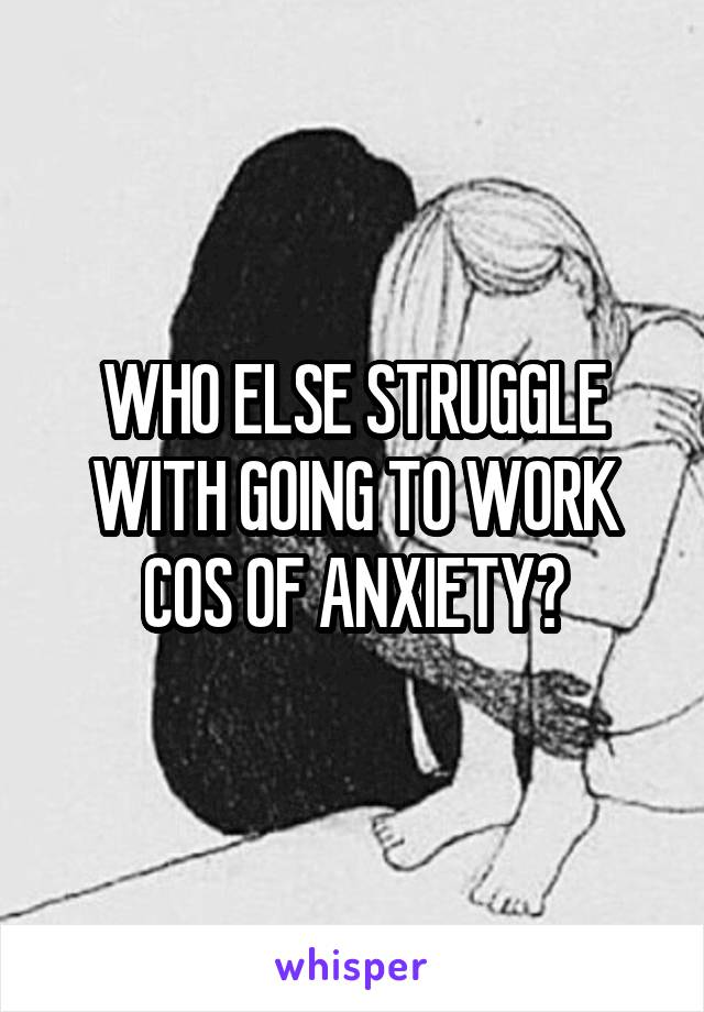 WHO ELSE STRUGGLE WITH GOING TO WORK COS OF ANXIETY?