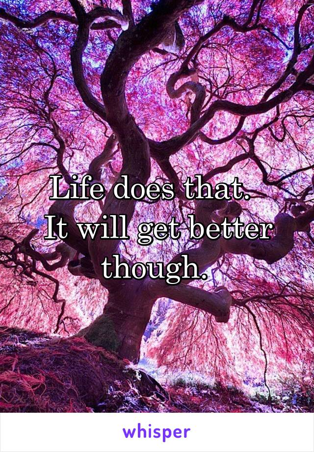 Life does that.   It will get better though.