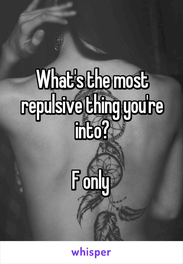 What's the most repulsive thing you're into?  F only