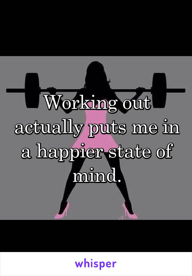 Working out actually puts me in a happier state of mind.