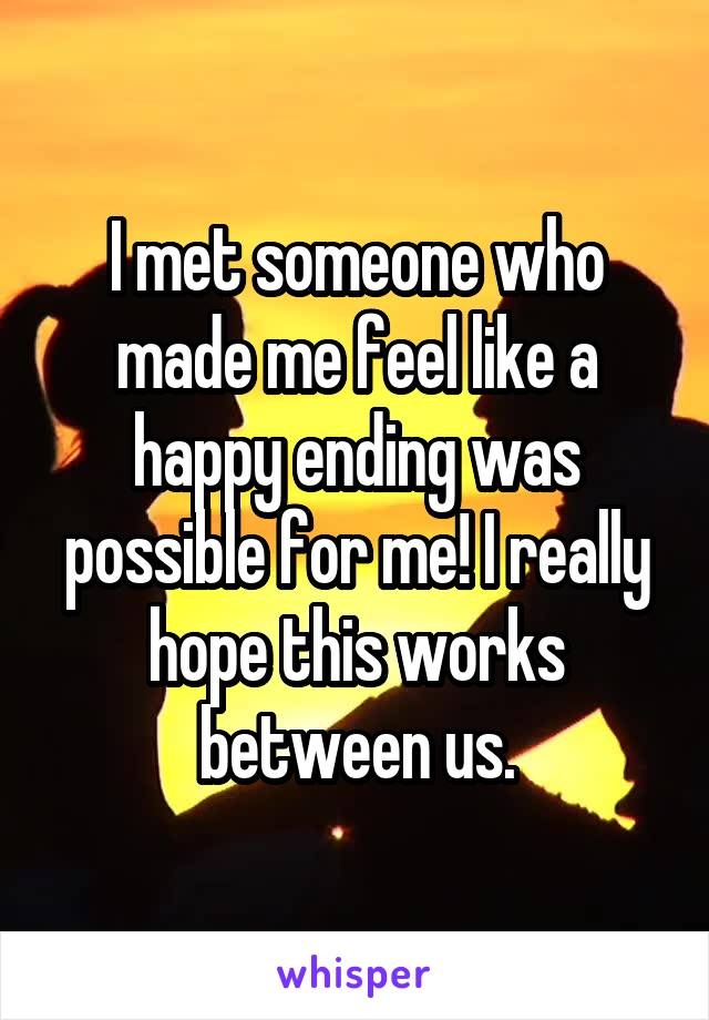 I met someone who made me feel like a happy ending was possible for me! I really hope this works between us.