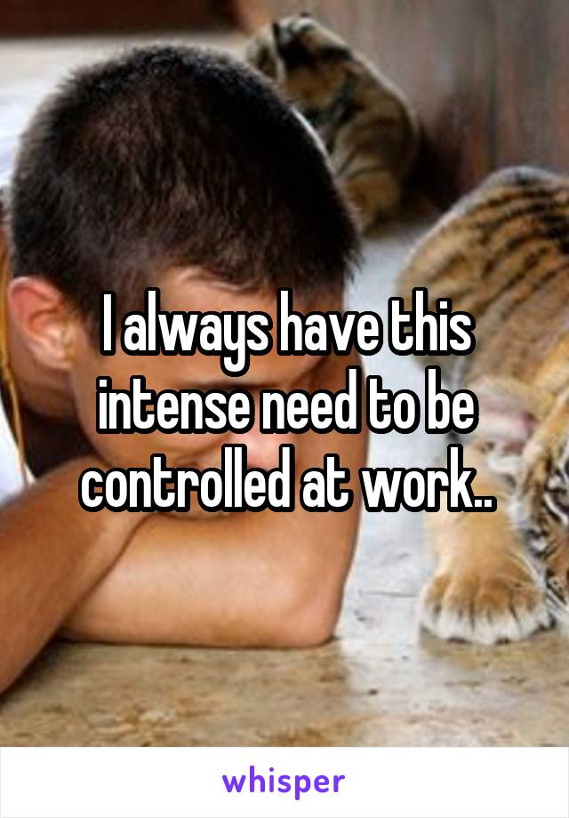 I always have this intense need to be controlled at work..