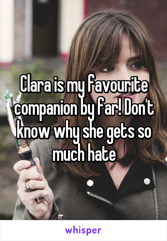 Clara is my favourite companion by far! Don't know why she gets so much hate