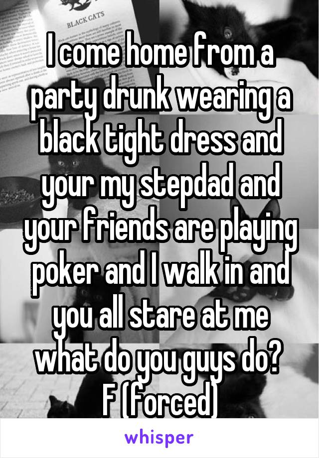 I come home from a party drunk wearing a black tight dress and your my stepdad and your friends are playing poker and I walk in and you all stare at me what do you guys do?  F (forced)