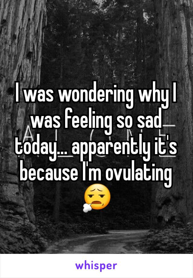 I was wondering why I was feeling so sad today... apparently it's because I'm ovulating 😧