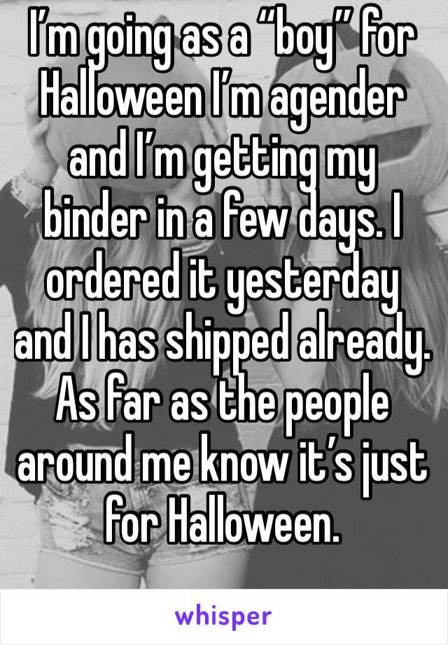 """I'm going as a """"boy"""" for Halloween I'm agender and I'm getting my binder in a few days. I ordered it yesterday and I has shipped already. As far as the people around me know it's just for Halloween."""