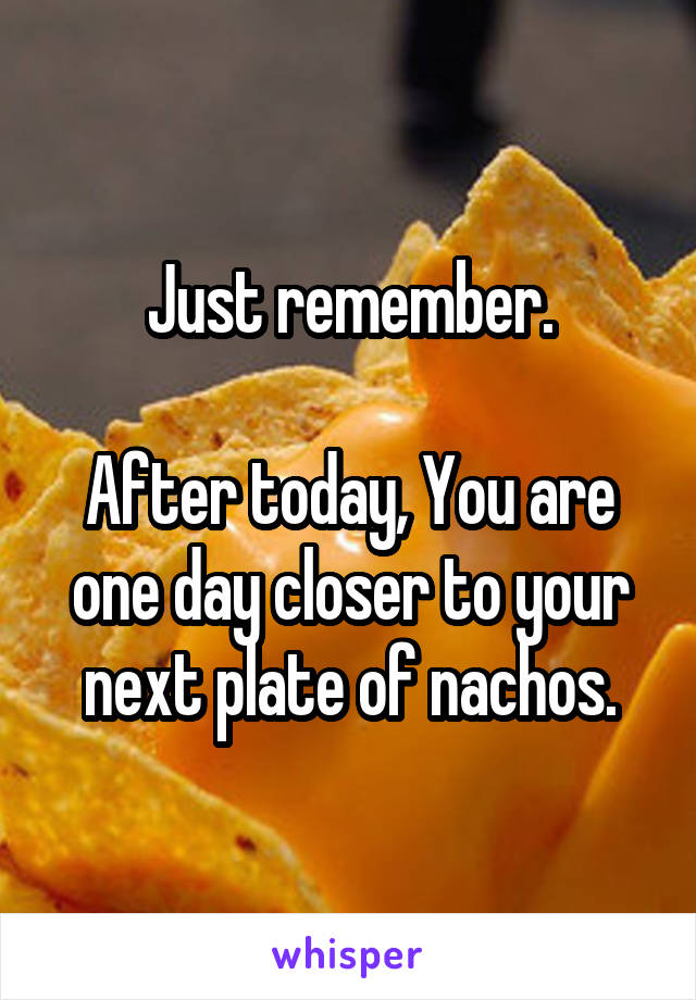 Just remember.  After today, You are one day closer to your next plate of nachos.