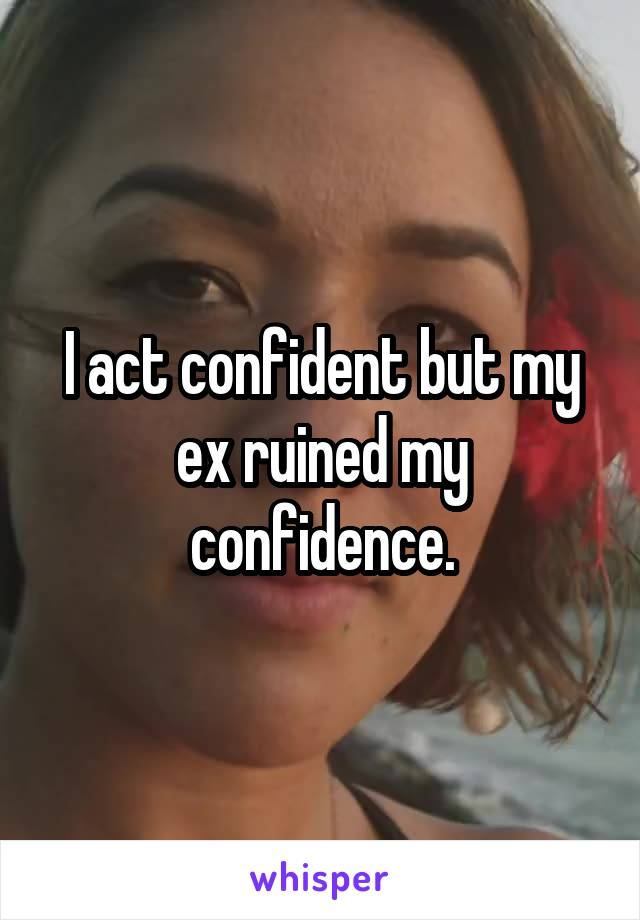 I act confident but my ex ruined my confidence.