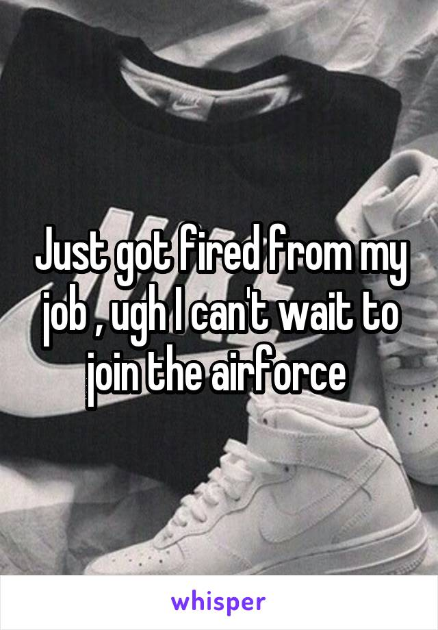 Just got fired from my job , ugh I can't wait to join the airforce