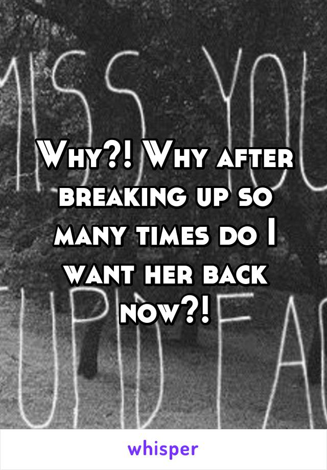 Why?! Why after breaking up so many times do I want her back now?!