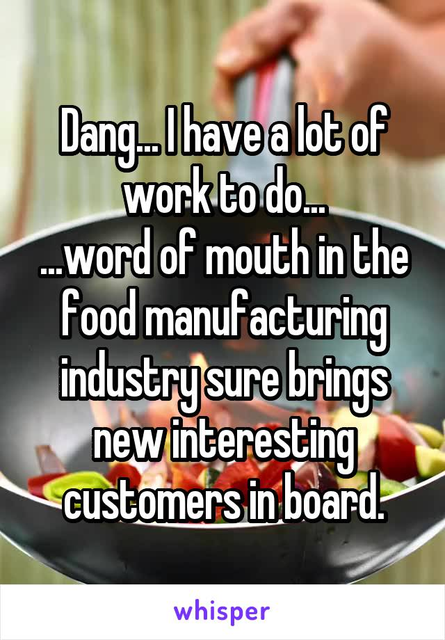 Dang... I have a lot of work to do... ...word of mouth in the food manufacturing industry sure brings new interesting customers in board.