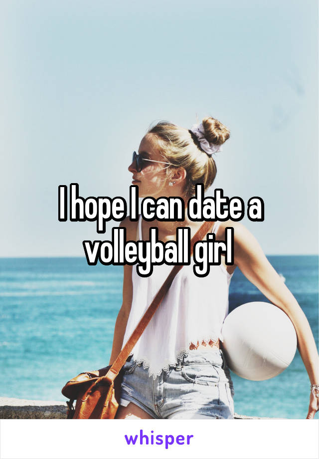I hope I can date a volleyball girl