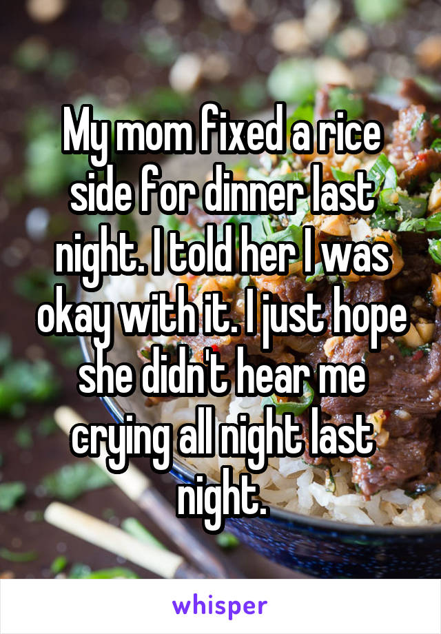 My mom fixed a rice side for dinner last night. I told her I was okay with it. I just hope she didn't hear me crying all night last night.