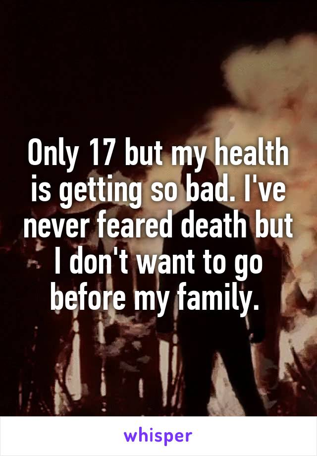 Only 17 but my health is getting so bad. I've never feared death but I don't want to go before my family.