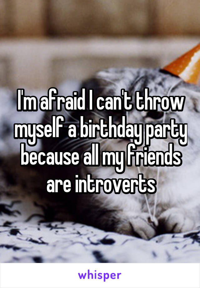 I'm afraid I can't throw myself a birthday party because all my friends are introverts