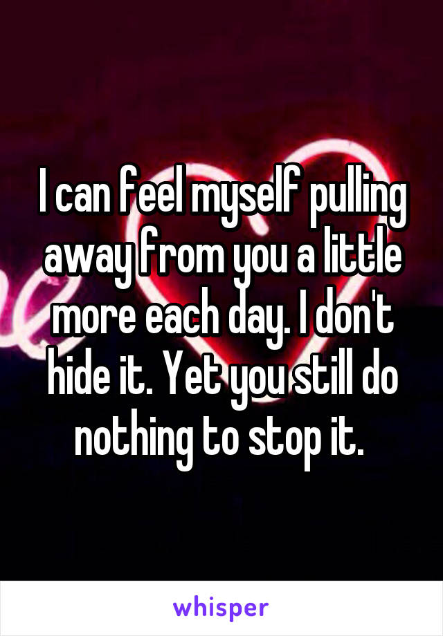 I can feel myself pulling away from you a little more each day. I don't hide it. Yet you still do nothing to stop it.